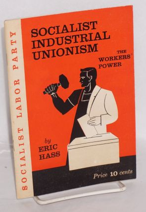 Socialist industrial unionism, the workers' power. Revised edition. Eric Hass