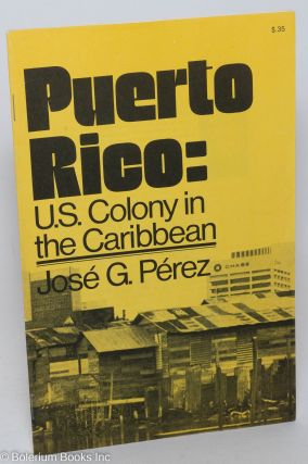 Puerto Rico: U.S. colony in the Caribbean. José G. Pérez