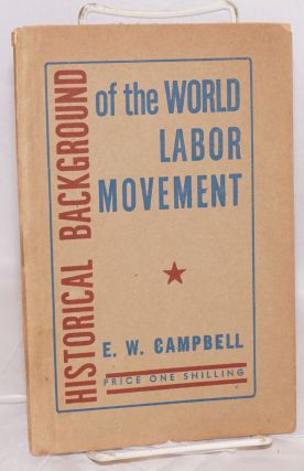 Historical background of the world labor movement. A Marx House study course. E. W. Campbell
