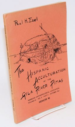 The Hispanic acculturation of the Gila River Pimas; in American Anthropologist, memoir 90, vol....
