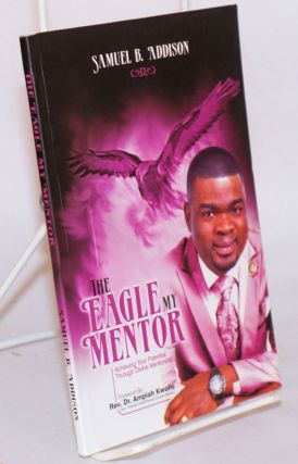 The eagle, my mentor: achieving your potential through divine mentorship. Samuel B. Addison