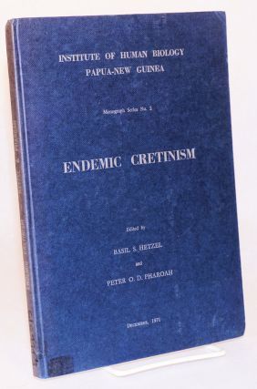 Endemic Cretinism. Proceedings of a Symposium held at [the] Institute of Human Biology, Goroka,...