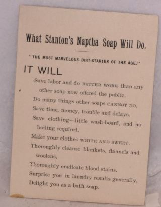 """What Stanton's Naptha Soap Will Do. """"The most marvelous dirt-starter of the age."""" IT WILL: Save labor and do BETTER work than any other soap now offered the public [&c &c]"""
