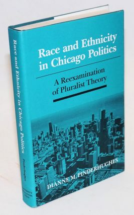 Race and ethnicity in Chicago politics. A reexamination of pluralist theory. Dianne M. Pinderhughes