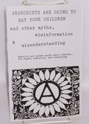 Anarchists are going to eat your children and other myths, misinformation and misunderstanding. ...