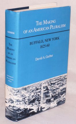 The making of American pluralism: Buffalo, New York, 1825-60. David A. Gerber