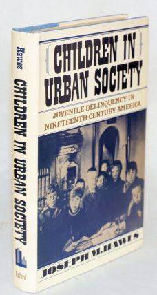 Children in urban society, juvenile delinquency in nineteenth-century America. Joseph M. Hawes.