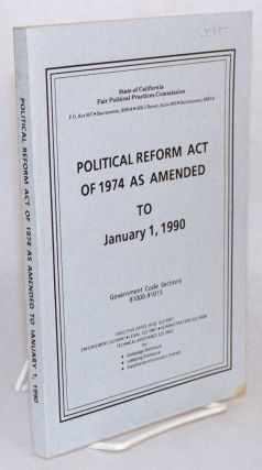Political Reform Act of 1974 as Amended to January 1, 1990. Government Code Sections 81000-91015....