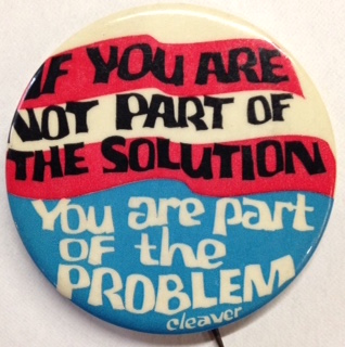 If you are not part of the solution you are part of the problem. - Cleaver [pinback button]....