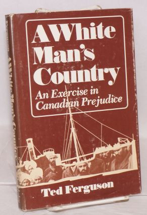A white man's country. An exercise in Canadian prejudice. Ted Ferguson
