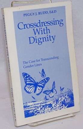 Crossdressing With Dignity: the case for transcending gender lines. Peggy J. Rudd