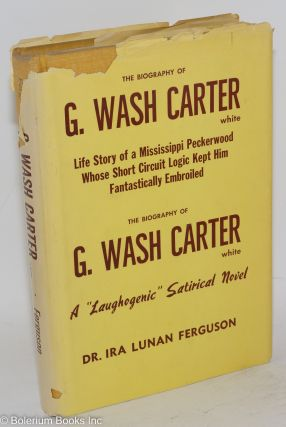 The biography of G. Wash Carter, white; life story of a Mississippi peckerwood whose short circuit logic kept him fantastically embroiled, a 'laughogenic' satirical novel