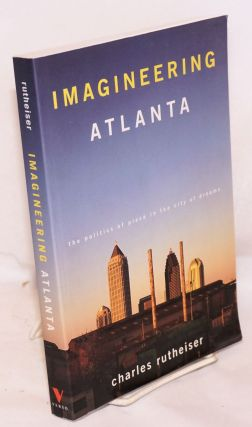 Imagineering Atlanta, the politics of place in the city of dreams. Charles Rutheiser