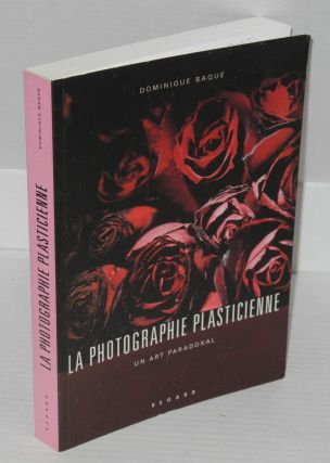 La photographie plasticienne: un art paradoxal. Dominique Baque
