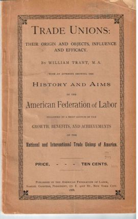Trade unions: their origin and objects, influence and efficacy by William Trant. With an appendic showing the history and aims of the American Federation of Labor followed by a brief sketch of the growth, benefits and achievements of the national and international trade unions of America [both] by P.J. McGuire