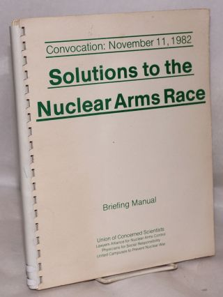 Solutions to the Nuclear Arms Race: Briefing Manual. Convocation: November 11, 1982. Stephan...