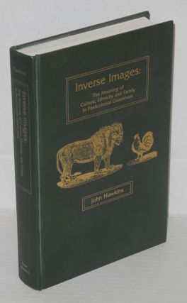 Inverse images: the meaning of culture, ethnicity and family in postcolonial Guatemala. John...