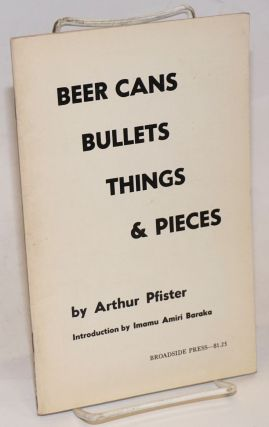Beer cans, bullets, things & pieces. Arthur Pfister, Imamu Amiri Baraka