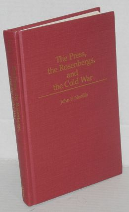 The press, the Rosenbergs, and the Cold War. John F. Neville