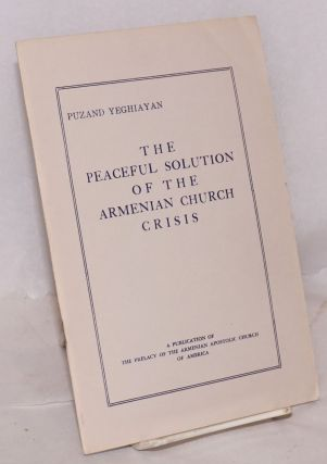 The peaceful solution of the Armenian Church crisis. Puzand Yeghiayan, Biwzand Eghiayian