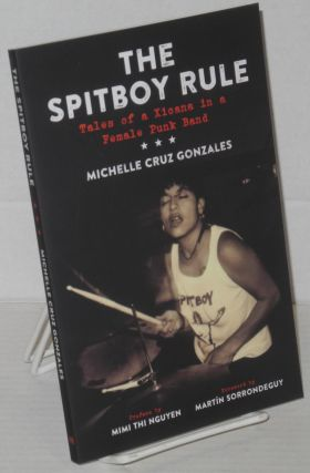 The Spitboy rule, tales of a Xicana in a female punk band. Preface by Mimi Thi Nguyen, foreword...