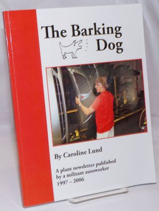 The barking dog, a plant newsletter published by a militant autoworker, 1997-2006. Caroline Lund,...