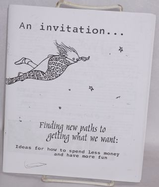 An invitation... Finding new paths to getting what we want: Ideas for how to spend less money and...