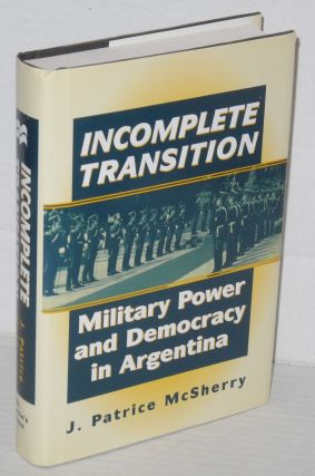 Incomplete Transition: Military Power and Democracy in Argentina. J. Patrice McSherry