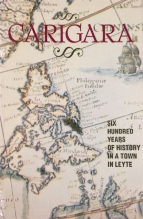 Carigara: Six hundred years of history in a town in Leyte. Eduardo T. Makabenta, Francisco O....