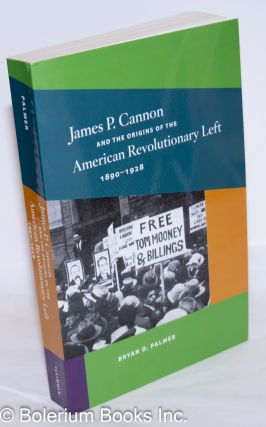 James P. Cannon and the origins of the American revolutionary left, 1890-1928. Bryan D. Palmer