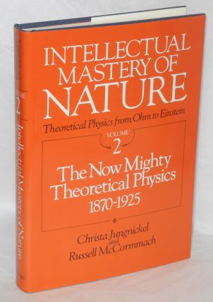 Intellectual mastery of nature: Theoretical physics from Ohm to Einstein: two volumes; volume 1: The torch of mathematics 1800-1870, volume 2:the now mighty theoretical physics 1870-1925