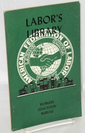 Labor's library: a bibliography for trade unionists, educators, writers, students, librarians