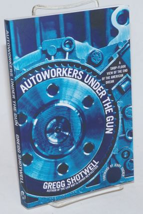 Autoworkers Under the Gun: a shop-floor view of the end of the American dream. Gregg Shotwell,...