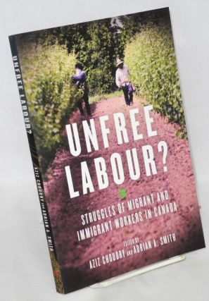 Unfree Labour : Struggles of Migrant and Immigrant Workers in Canada. Aziz Choudry, Adrina A. Smith