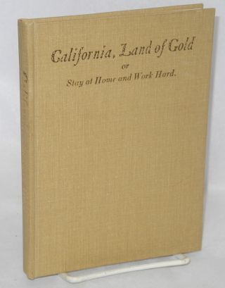 California, Land of Gold or Stay at home and work hard. a short description of California and the dangers which threaten the immigrant along with the story of the sad fate of a German immigrant. J. Müller.