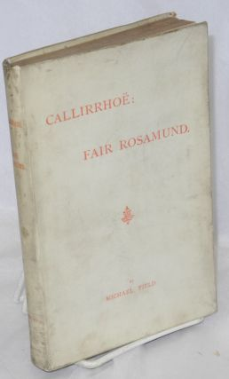Callirrhoë: Fair Rosamund [two plays]. Michael Field, pseudonym for Katherine Harris Bradley, Edith Emma Cooper.