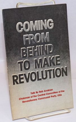 Coming from behind to make revolution. Talk by Bob Avakian, chairman of the Central Committee of...