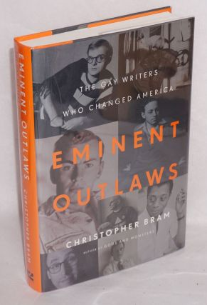 Eminent Outlaws: the gay writers who changed America. Christopher Bram