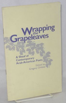 Wrapping the grapeleaves: a sheaf of contemporary Arab-American poets. Gregory Orfalea