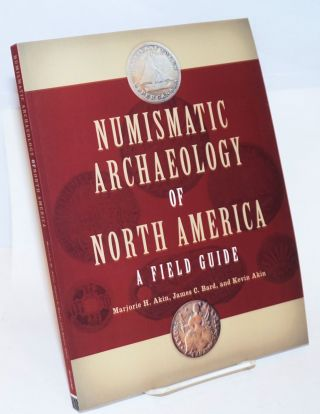 Numismatic archaeology of North America: a field guide. Marjorie H. Akin, James C. Bard, Kevin Akin