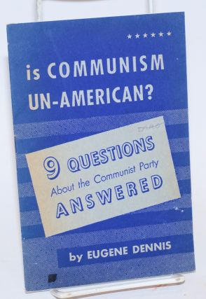 Is Communism un-American? Nine questions about the Communist Party answered. Eugene Dennis
