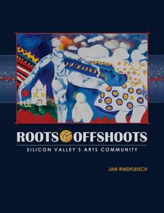 Roots and Offshoots: Silicon Valley's Arts Community. Jan Rindfleisch, Maribel Alvarez, Raj...