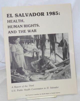 El Salvador 1985: health, human rights, and the war. A report of the Third US Public Health...