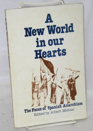 A new world in our hearts; the faces of Spanish anarchism. Albert Meltzer, ed