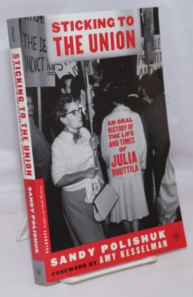 Sticking to the Union An Oral History of the Life and Times of Julia Ruuttila. Sandy Polishuk,...