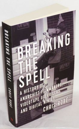 Breaking the Spell: a History of Anarchist Filmmakers, Videotape Guerrillas, and Digital Ninjas. Chris Robé.