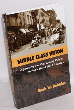 Middle class union, organizing the 'consuming public' in post-World War I America. Mark W. Robbins