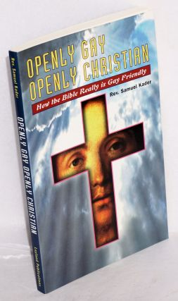 Openly Gay, Openly Christian: how the Bible really is Gay friendly. Rev. Samuel Kader