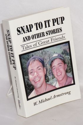 Snap to it Pup and other stories: tales of great friends. W. Michael Armstrong