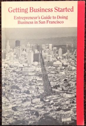 Getting a business started. Entrepreneur's guide to doing business in San Francisco